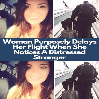 Woman Purposely Delays Her Flight When She Notices A Distressed Stranger  are places where everyone